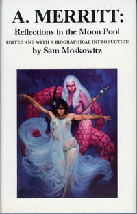 A. MERRITT: REFLECTIONS IN THE MOON POOL. A BIOGRAPHY BY SAM MOSKOWITZ TOGETHER WITH UNCOLLECTED...