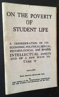 On the Poverty of Student Life: A Consideration of Its Economic, Political, Sexual, Psychological and Notably INTELLECTUAL Aspects and a Few Ways to Cure It