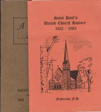 A CENTURY OF SERVICE: The History of St. Paul's Church, Fredericton 1832- 1932 Together with...Saint Paul's United Church History, 1932-1982