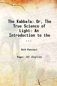 The Kabbala: Or The True Science of Light An Introduction to the Philosophy and Theosophy of the...