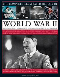 The Complete Illustrated History of World War Two: An Authoritative Account of the Deadliest...