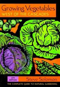 Growing Vegetables West of the Cascades : The Complete Guide to Natural Gardening