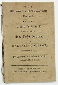 THE AUTHORITY OF TRADITION CONSIDERED, AT THE LECTURE FOUNDED BY THE HON. JUDGE DUDLEY, IN HARVARD COLLEGE, NOVEMBER 5, 1777