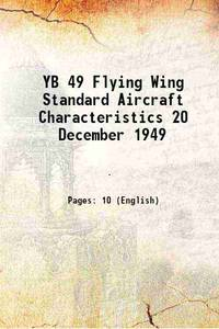 YB 49 Flying Wing Standard Aircraft Characteristics 20 December 1949 1949 [Hardcover]