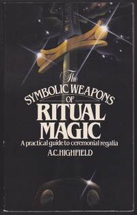 The Symbolic Weapons of Ritual Magic : A Practical Guide to Ceremonial Regalia