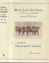 Black Jack Davidson, a Calvary Commander on the Western Frontier: the Life  of General John W. Davidson