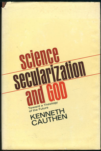 SCIENCE SECULARIZATION AND GOD Toward a Theology of the Future, Cauthen, Kenneth