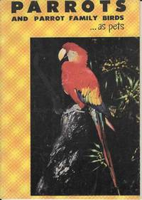 Parrots and Parrot Family Birds as Pets.  A Guide to the Selection, Care and Breeding of Parrots and Parrot Family Birds