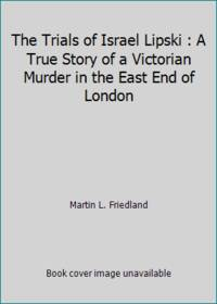 The Trials of Israel Lipski : A True Story of a Victorian Murder in the East End of London