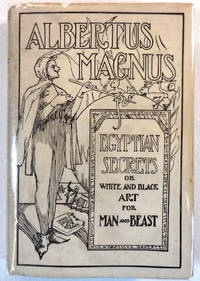 Albertus Magnus: Being the Approved, Verified, Sympathetic and Natural Egyptian Secrets or, White and Black Art for Man and Beast...