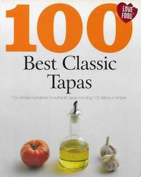 100 Best Classic Tapas: The Ultimate Ingredients for Authentic Tapas Including 100 Delicious Recipes
