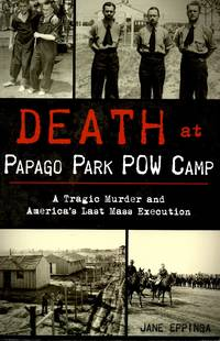 Death at Papago Park POW Camp: A Tragic Murder and America\'s Last Mass Execution (True Crime)