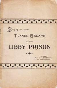 STORY OF THE FAMOUS TUNNEL ESCAPE FROM LIBBY PRISON:; As Told by..