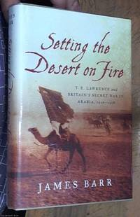 image of Setting the Desert on Fire: T. E. Lawrence and Britain's Secret War in Arabia, 1916-1918