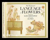 The Illuminated Language of Flowers : over 700 Flowers and Plants Listed Alphabetically with...