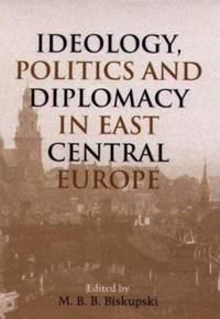 Ideology, Politics, and Diplomacy in East Central Europe.