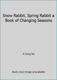 Snow Rabbit, Spring Rabbit a Book of Changing Seasons