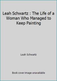 Leah Schwartz : The Life of a Woman Who Managed to Keep Painting