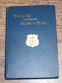 Kingston-Upon-Hull Past and Present: Being an Illustrated History & Guide, Presented by ... Order of Oddfellows ... at Hull, Whit-week, 1889 (Browns' Illustrated Guide to Hull)