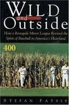 image of Wild and Outside: How a Renegade Minor League Revived the Spirit of Baseball in America's Heartland