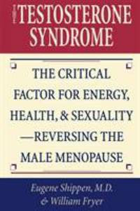The Testosterone Syndrome : The Critical Factor for Energy, Health and Sexuality - Reversing the...