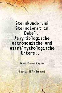Sternkunde und Sterndienst in Babel. Assyriologische astronomische und astralmythologische...