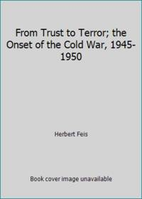 image of From Trust to Terror; the Onset of the Cold War, 1945-1950