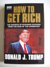 How To Get Rich  -  The Secrets of Business Success from the Star of The Apprentice