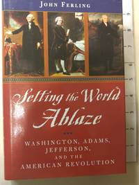 Setting the World Ablaze: Washington, Adams, Jefferson, and the American Revolution by  John Ferling - Hardcover - 2000 - from Early Republic Books and Biblio.com