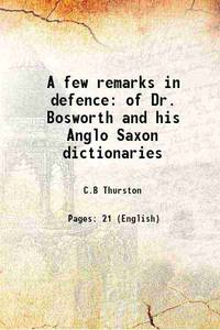A few remarks in defence of Dr. Bosworth and his Anglo Saxon dictionaries 1864 [Hardcover]