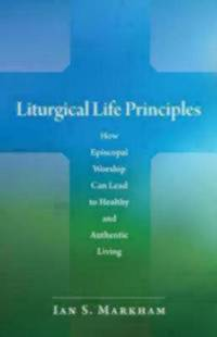 Liturgical Life Principles : How Episcopal Worship Can Lead to Healthy and Authentic Living