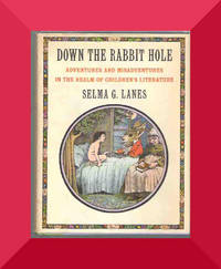 DOWN THE RABBIT HOLE ADVENTURES AND MISADVENTURES IN THE REALM OF CHILDREN'S LITERATURE