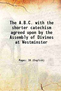 The A.B.C. with the shorter catechism agreed upon by the Assembly of Divines at Westminster 1840 by Anonymous - Paperback - 2016 - from Gyan Books (SKU: PB1111001350527)