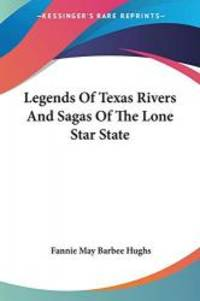 Legends Of Texas Rivers And Sagas Of The Lone Star State by Fannie May Barbee Hughs - Paperback - 2007-03-01 - from Books Express (SKU: 1432506293n)