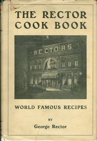 The Rector Cook Book. World Famous Recipes. Specialties from Noted Restaurants including those mentioned in A Cook's Tour and The Girl from Rector's as appeared in the Saturday Evening Post