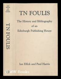 T. N. Foulis : the History and Bibliography of an Edinburgh Publishing House / by Ian Elfick...