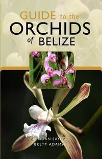 Guide to the Orchids of Belize by Brendan Sayers and Brett Adams - Paperback - Signed First Edition - from Belize Botanic Gardens and Biblio.com