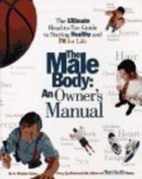 The Male Body: An Owner's Manual: The Ultimate Head-To-Toe Guide To Staying Healthy And Fit...