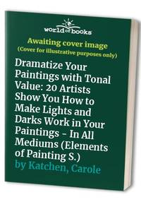 image of Dramatize Your Paintings with Tonal Value: 20 Artists Show You How to Make Lights and Darks Work in Your Paintings - In All Mediums (Elements of Painting S.)