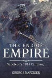 The End of Empire: Napoleon's 1814 Campaign by George F. Nafziger - Hardcover - 2015-07-01 - from Books Express and Biblio.com