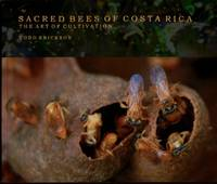 Sacred Bees of Costa Rica: The Art of Cultivation by Todd Erickson