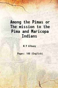 Among the Pimas or The mission to the Pima and Maricopa Indians 1893 [Hardcover]