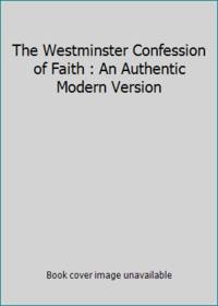 The Westminster Confession of Faith : An Authentic Modern Version