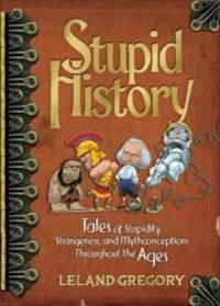 image of Stupid History: Tales of Stupidity, Strangeness, and Mythconceptions Throughout the Ages