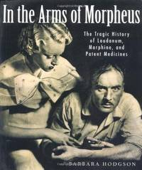 In the Arms of Morpheus: The Tragic History of Laudanum, Morphine, and Patent Medicines by Hodgson, Barbara