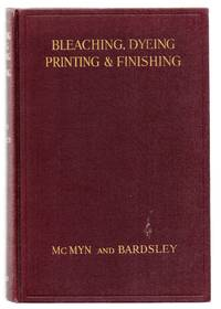Bleaching, Dyeing, Printing and Finishing for the Manchester Trade: A Book Intended For Warehousemen Textile Students and Others Interested in this Important Section of the Textile Industry
