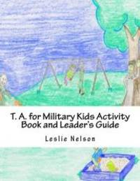T. A. for Military Kids Activity Book and Leader's Guide: Resurces for Parents and Group Leaders...