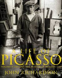 A Life of Picasso Volume II: 1907 1917: The Painter of Modern Life: 1907-1917 v. 2 by Richardson, John