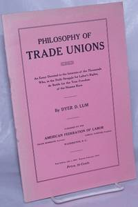image of Philosophy of trade unions: An essay devoted to the interests of the thousands who, in the daily struggle for labor's rights do battle for the true freedom of the human race