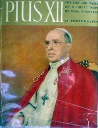 Pius XII: The Life and Work of A Great Pope by P. Pfister - 1955